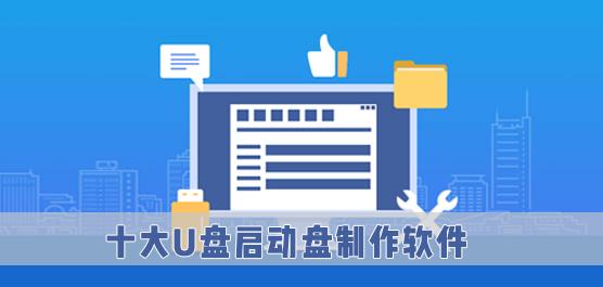 十大U盘启动盘制作软件_2021十大U盘制作工具排行