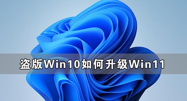 盗版Win10可以升级Win11吗 盗版Win10如何升级Win11
