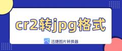 cr2转jpg怎样最快?迅捷图片转换器3步批量转换图片格式